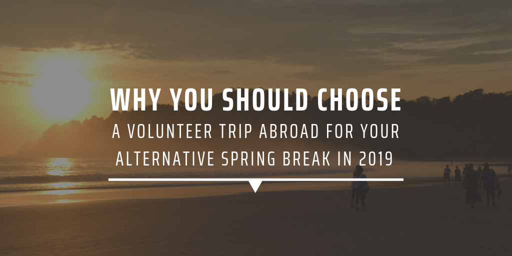 Why you should choose a volunteer tip abroad for your alternative spring break in 2019