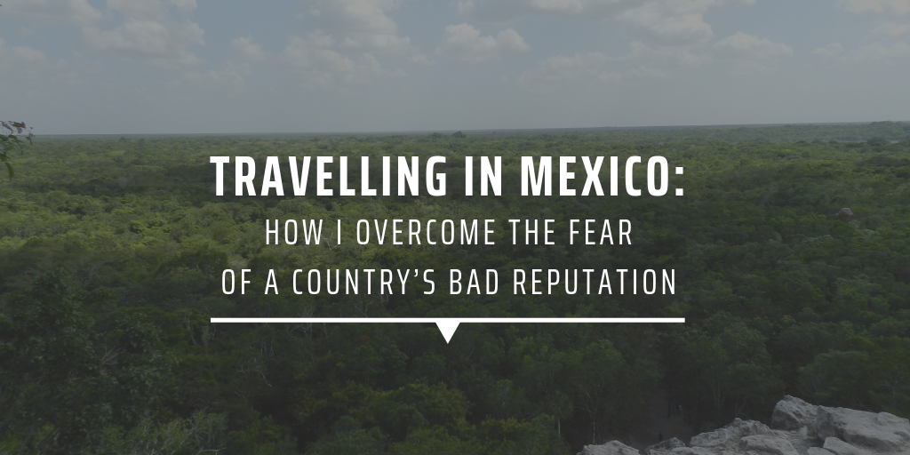 travelling in mexico: how i overcame the fear of a country's bad reputation
