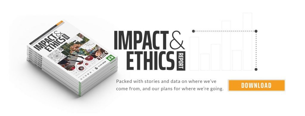 The 2018 impact & Ethics Report is packed full of stories and data on where we've come from and where we're going to.